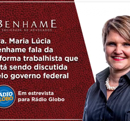 Reforma trabalhista – Dra. Maria Lúcia Benhame em entrevista para a Rádio Globo