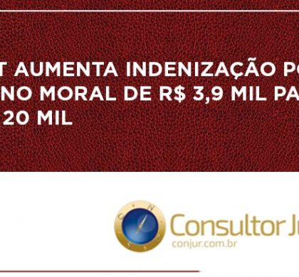 TST aumenta indenização por dano moral de R$ 3,9 mil para R$ 20 mil