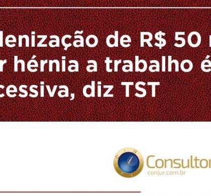 Indenização de R$ 50 mil por hérnia a trabalho é excessiva, diz TST