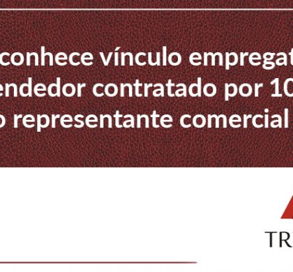 JT reconhece vínculo empregatício de vendedor contratado por 10 anos como representante comercial