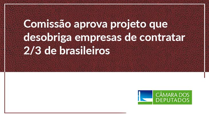 Comissão aprova projeto que desobriga empresas de contratar 2/3 de brasileiros