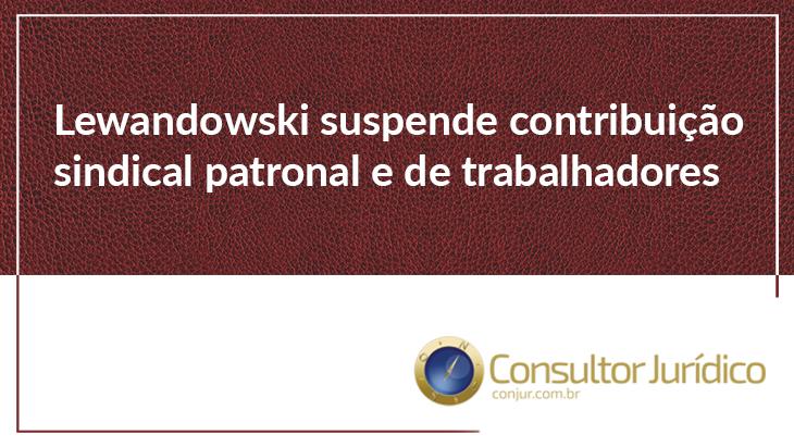 Lewandowski suspende contribuição sindical patronal e de trabalhadores
