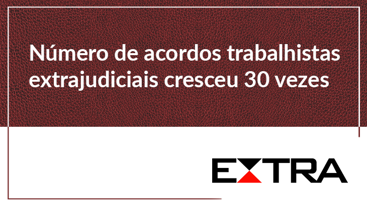 Número de acordos trabalhistas extrajudiciais cresce 30 vezes, em dois anos