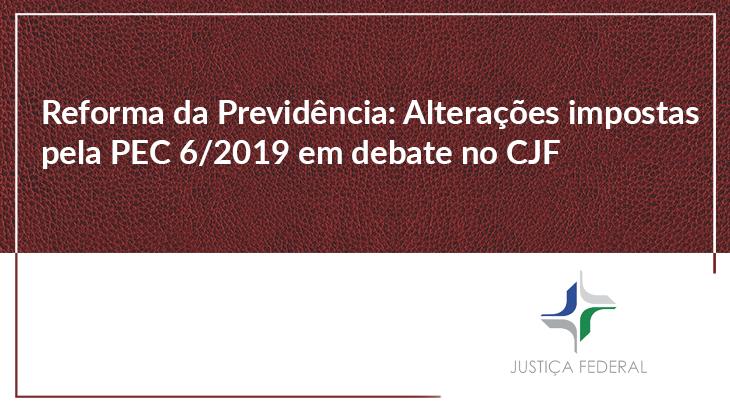Reforma da Previdência: alterações impostas pela PEC 6/2019 em debate no CJF