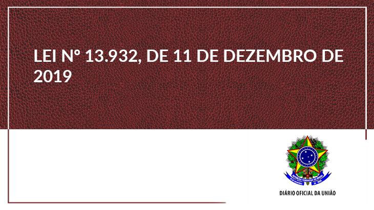 LEI Nº 13.932, DE 11 DE DEZEMBRO DE 2019