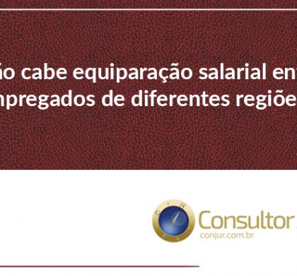Não cabe equiparação salarial entre empregados de diferentes regiões