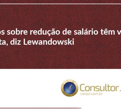 Acordos sobre redução de salário têm vigência imediata, diz Lewandowski